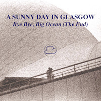 A Sunny Day in Glasgow - Bye Bye Big Ocean (The End) - Sea When Absent