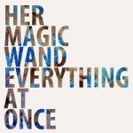 Her Magic Wand –  Everything At Once (2014)
