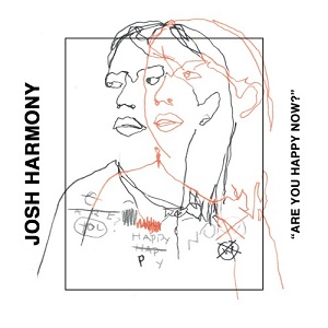Josh Harmony - Are You Happy Now?