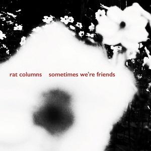 Rat Columns - Sometimes We're Friends